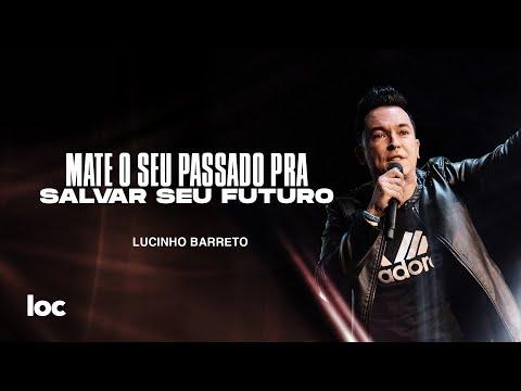 MATE O SEU PASSADO PRA SALVAR SEU FUTURO - LUCINHO BARRETO
