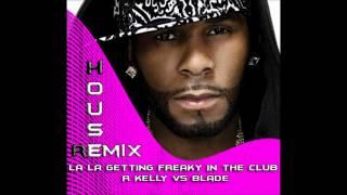La La Getting Freaky In The Club -- R. Kelly vs Blade Baxter (House Remix)