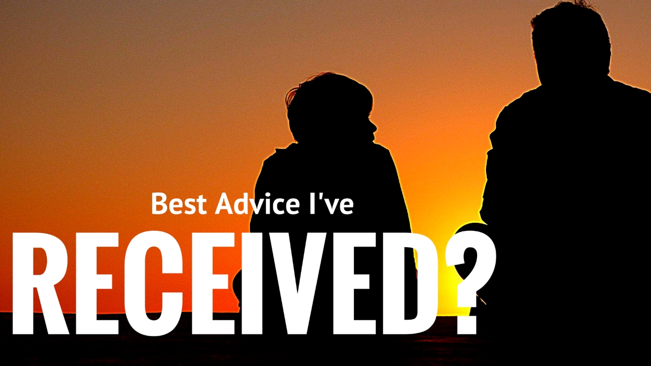 the best advice i have ever gotten Since that advice was so helpful to me, i decided to poll different women to find  out the best advice they've ever received when they were single.