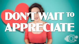 Don't Wait to Appreciate