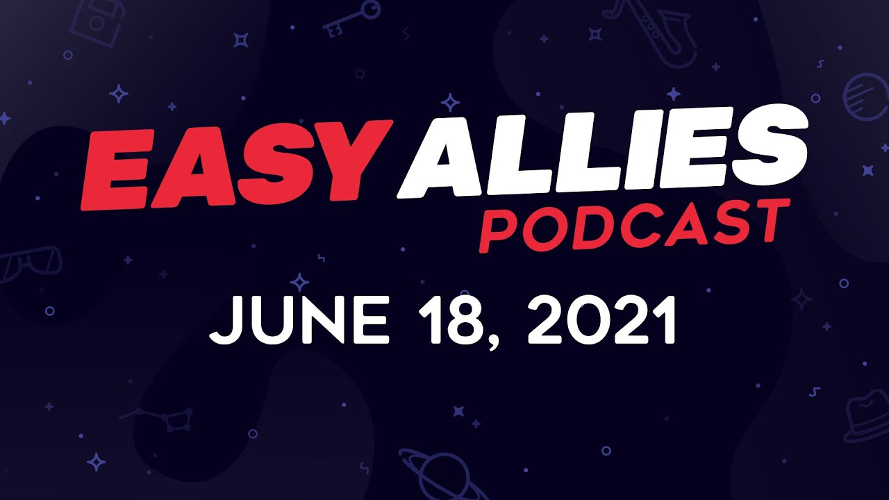 Easy Allies Podcast #271 - June 18, 2021