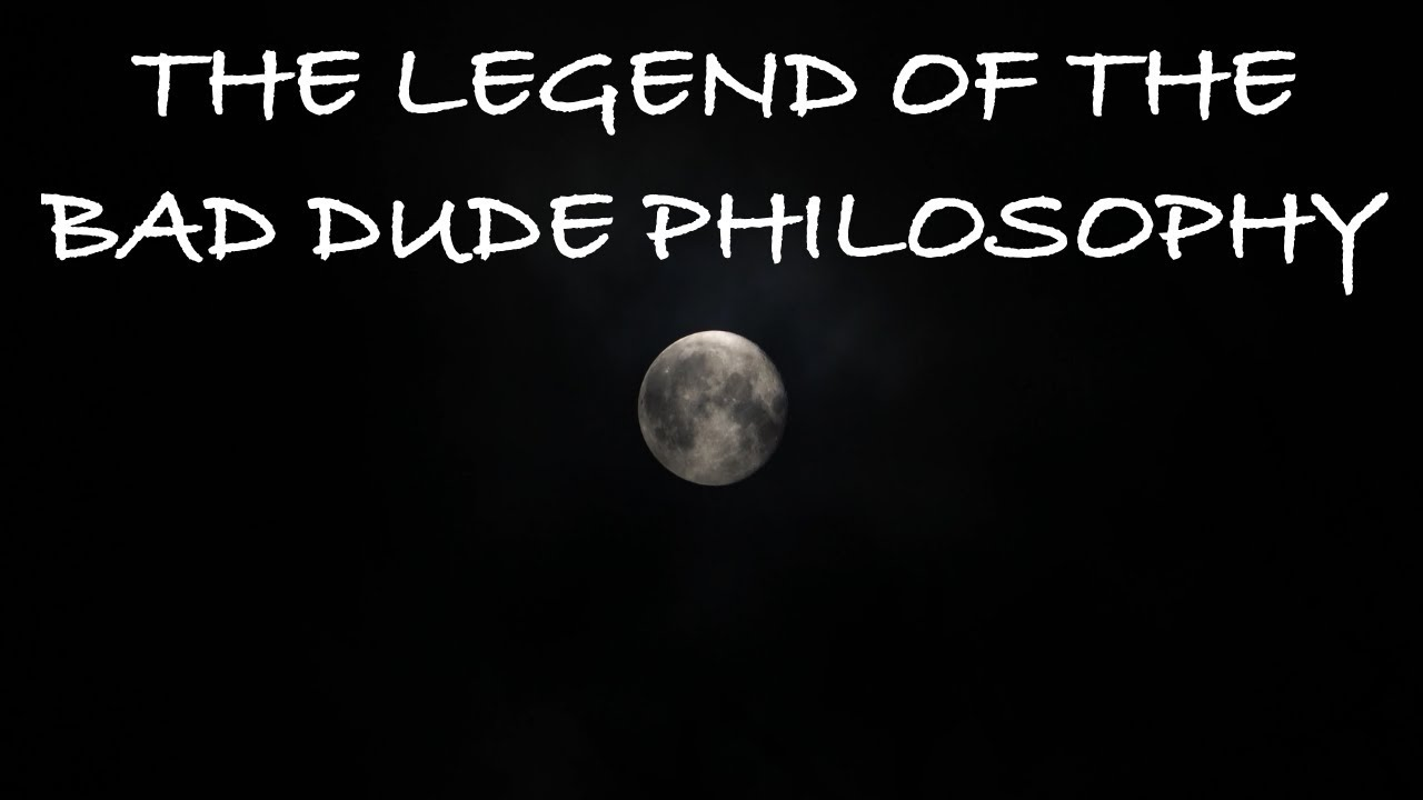 The legend of the Bad Dude Philosophy