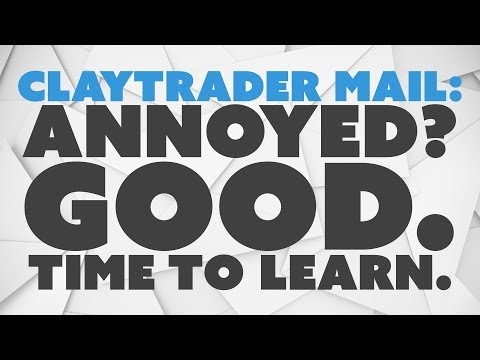 ClayTrader Mail: Annoyed? Good. Time to Learn.