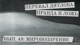 Перевал Дятлова: правда и ложь, вып. 49: МИРОВОЗЗРЕНИЕ