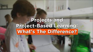 Projects and Project-Based Learning: What's The Difference?