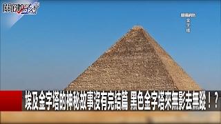 埃及金字塔的神秘故事沒有完結篇 黑色金字塔來無影去無蹤!? 關鍵時刻 20170216-7 劉燦榮
