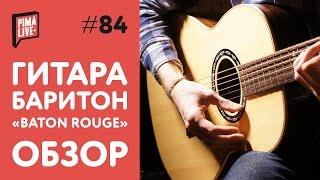 Гитара Баритон от Baton Rouge | Обзор