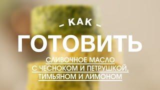 Сливочное масло с чесноком и петрушкой, тимьяном и лимоном || Учимся Готовить с FOOD TV