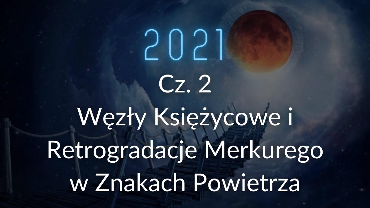 Rok 2021: cz 2. Węzły Księżycowe. Retrogradacje Merkurego w Znakach Powietrza.