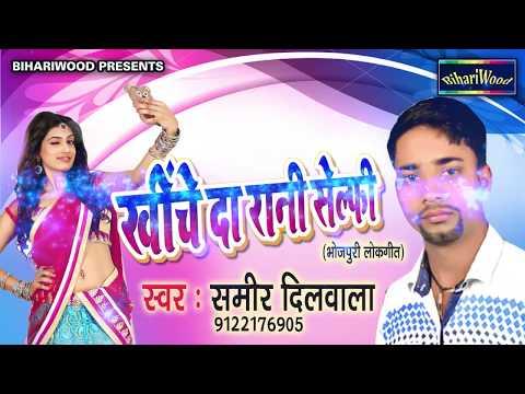 खींचे दा रानी सेल्फी - Sameer Dilwala - Khiche Da Rani Selfie - Bhojpuri New Song 2017