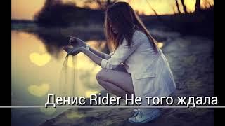 Download Денис Rider Не того ждала Mp3 and Videos