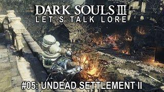 Dark Souls 3, Let's Talk Lore #05: Undead Settlement II