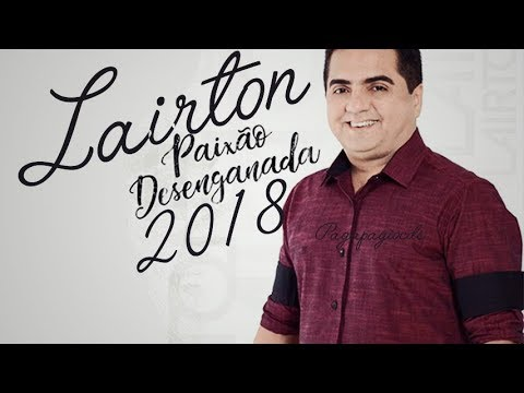 LAIRTON 2018 - CD NOVO PAIXÃO DESENGANADA 2018 - REPERTÓRIO NOVO - EXCLUSIVO