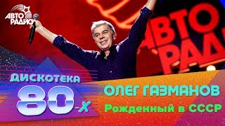 Олег Газманов - Рожденный в СССР (LIVE @ Дискотека 80-х 2016)