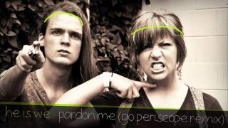 He Is We - Pardon Me (Go Periscope Remix)