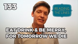 Reading Between the Lines 133 - Eat Drink and be Merry for Tomorrow we Die