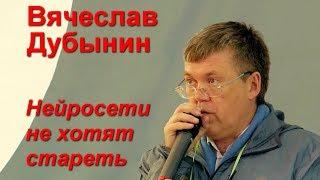 """Вячеслав Дубынин """"Нейросети не хотят стареть"""""""