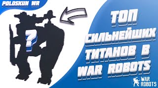 Топ СИЛЬНЕЙШИХ титанов в War Robots! Разбор титанов в WR