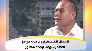 العمال الفلسطينيون على حواجز الاحتلال...وقت وجهد مهدور
