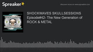 Episode#42- The New Generation of ROCK & METAL