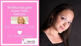 Meditación para sanar Niño Interior por Louise L. Hay Voz Brenda Reyes