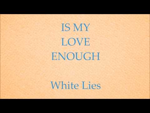White Lies - Is My Love Enough?