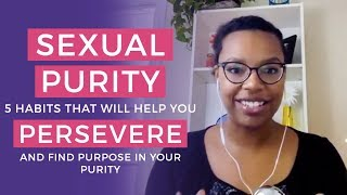 Sexual Purity • 5 Habits that'll Help You Persevere & Find Purpose in Your Purity
