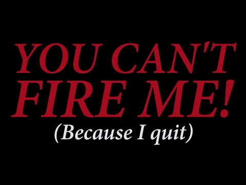 You cant fire me, I quit.