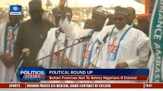 Political Round Up: Buhari Promises Not To Betray Nigerians If Elected |Politics Today|
