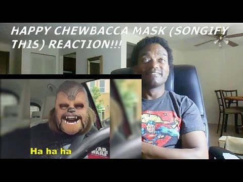 HAPPY CHEWBACCA MASK (SONGIFY THIS) - REACTION!!!!