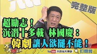 2019.03.07大政治大爆卦完整版(上)超勵志!沉潛十多載 林國慶:「韓劇」讓人欲罷不能!