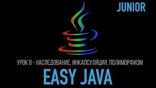 Easy Java – Junior - Урок 8 – Наследование, Инкапсуляция, Полиморфизм