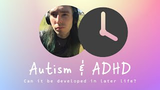 Can Autism and ADHD be developed in later life?