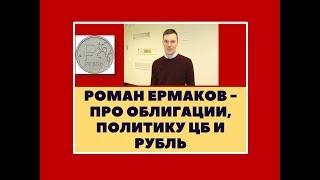 Роман Ермаков - Про облигации, политику ЦБ и рубль