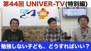 第44回UNIVER-TV(特別編) 『勉強しない子ども、どうすればいい?』 今回...
