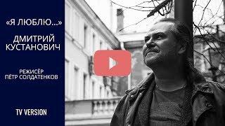 «Я люблю...». Документальный фильм о художнике Дмитрии Кустановиче (ТВ версия)