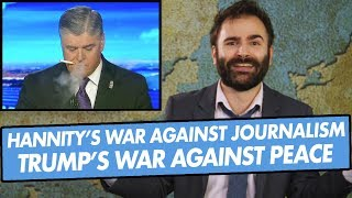 sean-hannity-s-war-against-journalism-donald-trump-s-war-against-peace-and-more-some-more-news