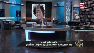 كل يوم - مداخلة أ. سامح العربي والد الطفل يوسف المصاب بطلق ناري عشوائي فى 6 أكتوبر