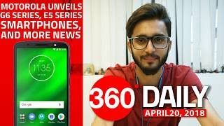 Motorola G6 Series and E5 Series, Nokia 7 Plus, 8 Sirocco Pre-orders Open, and More (Apr 20, 2018)