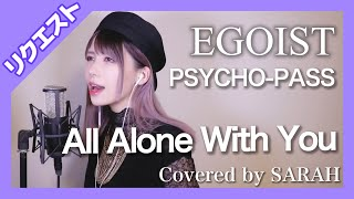 Cover images 【PSYCHO-PASS】EGOIST - All Alone With You (SARAH cover) / サイコパス ED【リクエスト】