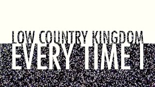 Every Time I - Low Country Kingdom