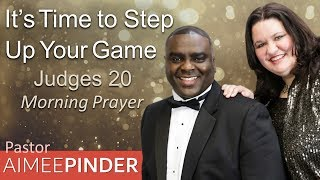 IT'S TIME TO STEP UP YOUR GAME - JUDGES 20 - MORNING PRAYER | PASTOR AIMEE PINDER