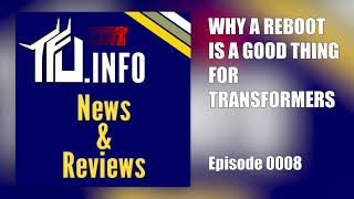 TFU News and Views Episode 0008 - Why a Reboot is Good for Transformers