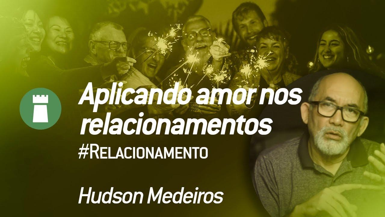 Aplicando Amor nos relacionamentos – Hudson Medeiros #Relacionamento