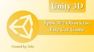 Unity3D Урок №2 Игровые объекты, Fire Car Game