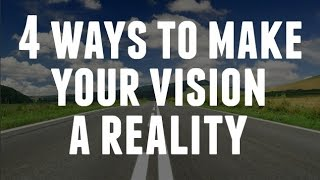 4 Ways To Make Your Vision A Reality