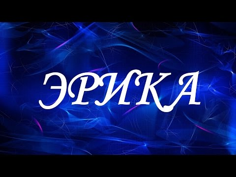 Значение имени Эрика. Женские имена и их значения