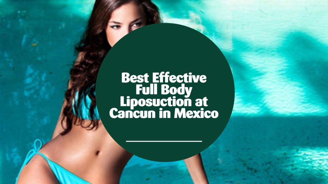 Best Effective Full Body Liposuction at Cancun in Mexico