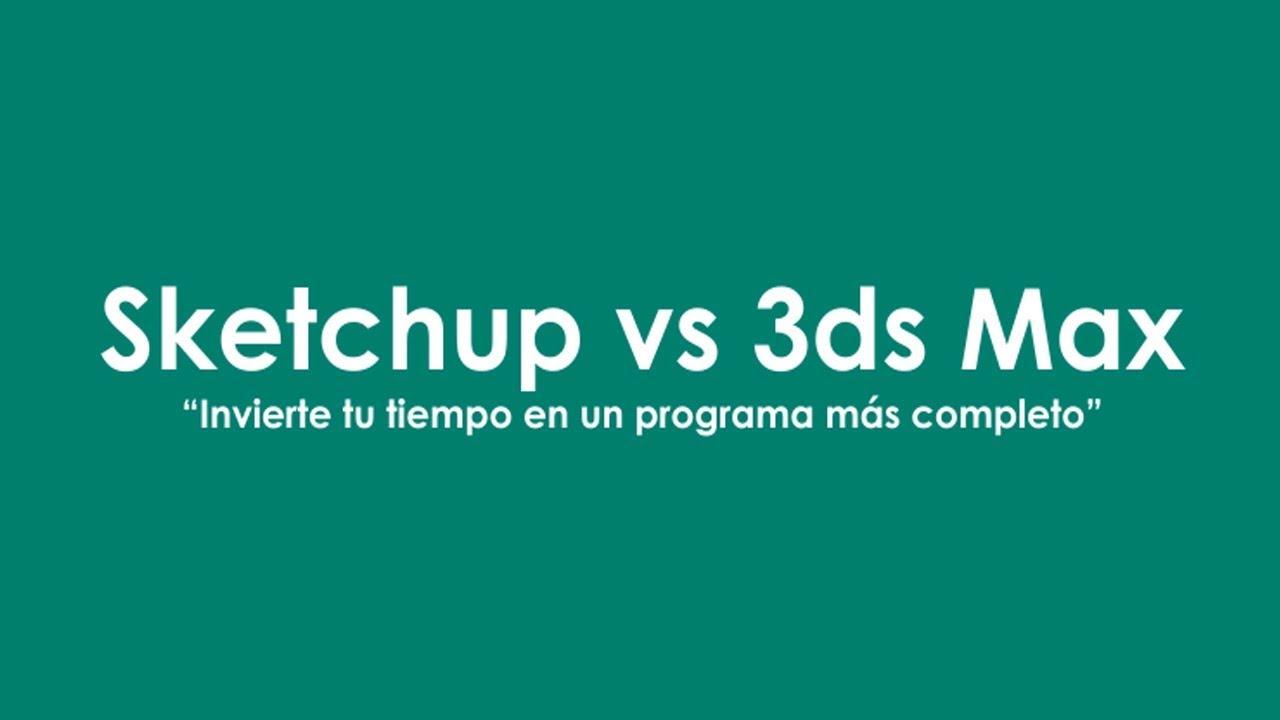 Sketchup vs 3ds Max: Invierte tu tiempo en un programa más completo