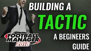 FM18 Guide - Creating a Tactic - New Player Walkthrough - Football Manager 2018 fm 18